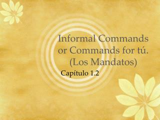 Informal Commands or Commands for  tú . (Los  Mandatos )