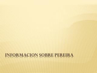INFORMACION SOBRE PEREIRA