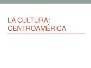 La Cultura: Centroamérica