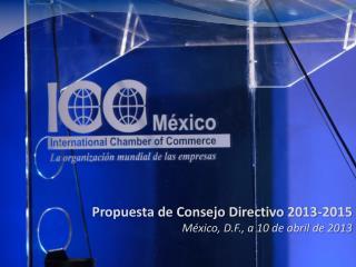 Propuesta de Consejo Directivo 2013-2015 México, D.F., a 10 de abril de 2013