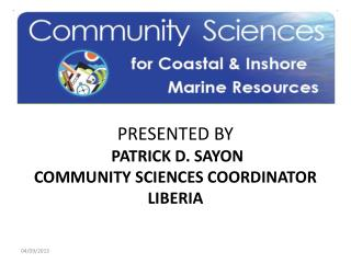 PRESENTED BY   PATRICK D. SAYON COMMUNITY SCIENCES COORDINATOR LIBERIA