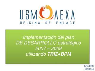 Implementación del plan  DE DESARROLLO estratégico  2007 – 2009  utilizando TRIZ+BPM