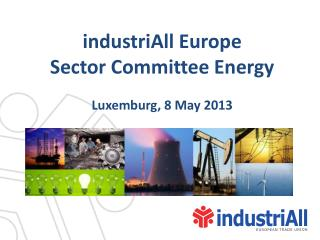 industriAll Europe  Sector Committee Energy Luxemburg, 8 May 2013