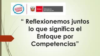 """""""  Reflexionemos juntos lo que significa el  Enfoque por Competencias """""""