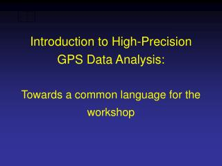 Introduction to High-Precision GPS Data Analysis:    Towards a common language for the workshop