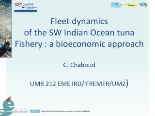 Fleet dynamics of the SW Indian Ocean tuna Fishery : a  bioeconomic  approach C. Chaboud