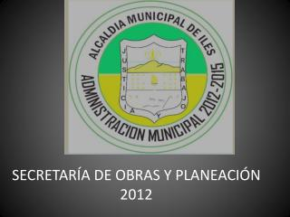 SECRETARÍA DE OBRAS Y PLANEACIÓN 2012