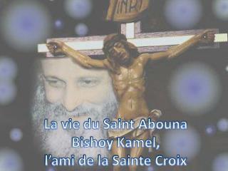 La vie du Saint Abouna Bishoy Kamel,  l'ami de la Sainte Croix