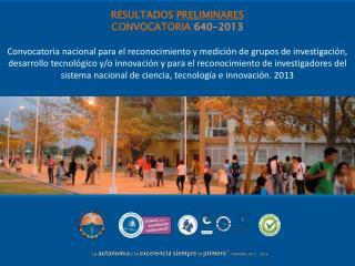 RESULTADOS  PRELIMINARES CONVOCATORIA  640-2013
