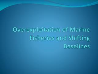 Overexploitation of Marine Fisheries and Shifting Baselines