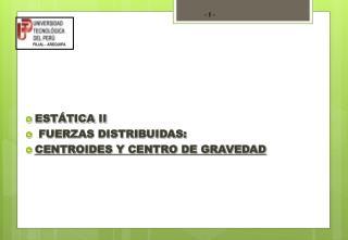 ESTÁTICA  II  FUERZAS DISTRIBUIDAS:  CENTROIDES Y CENTRO DE GRAVEDAD