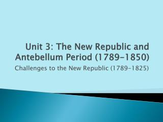 Unit 3: The New Republic and Antebellum Period (1789-1850)