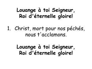 Louange à toi Seigneur, Roi d'éternelle gloire! Christ, mort pour nos péchés,  nous t'acclamons.