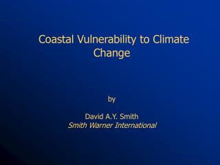 Coastal Vulnerability to Climate Change     by   David A.Y. Smith Smith Warner International