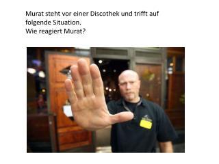 Murat steht vor einer Discothek und trifft auf folgende Situation. Wie reagiert Murat?