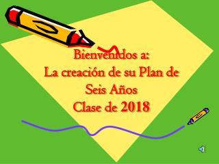 Bienvenidos  a: La creaci�n de su Plan de Seis  A�os  Clase  de  2018
