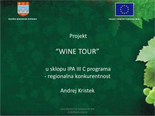 "Projekt  ""WINE TOUR""  u sklopu IPA III C programa  - regionalna konkurentnost  Andrej Kristek"