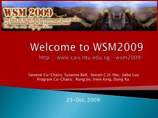 Welcome to WSM2009 http://www.cais.ntu.edu.sg/~wsm2009/