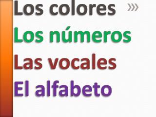Los colores Los números Las vocales El alfabeto