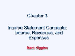 Chapter 3  Income Statement Concepts: Income, Revenues, and Expenses  Mark Higgins