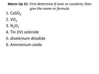 Warm Up  21 :  First determine if ionic or covalent, then give the name or formula