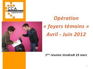 Opération  «foyers témoins» Avril - Juin 2012 1 ère  réunion Vendredi 23 mars