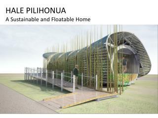 HALE PILIHONUA A  Sustainable and Floatable Home