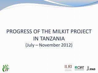 PROGRESS OF THE MILKIT PROJECT IN TANZANIA  (July – November 2012)
