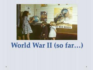 World War II (so far…)