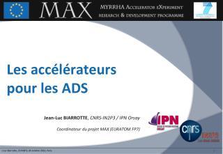 Jean-Luc BIARROTTE ,  CNRS-IN2P3 /  IPN Orsay Coordinateur du projet MAX (EURATOM  FP7 )