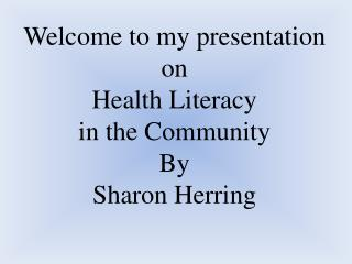 Welcome to my presentation on Health Literacy  in the Community By  Sharon Herring
