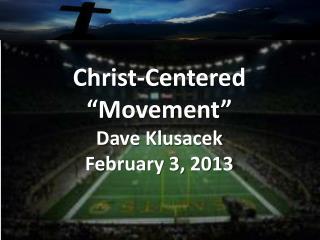 """Christ-Centered """"Movement"""" Dave  Klusacek February 3, 2013"""