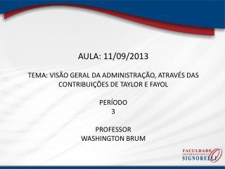 AULA: 11/09/2013 TEMA: VISÃO GERAL DA ADMINISTRAÇÃO, ATRAVÉS DAS CONTRIBUIÇÕES DE TAYLOR E FAYOL