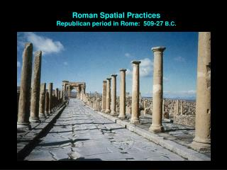 Roman Spatial Practices Republican period in Rome:  509-27  B.C.