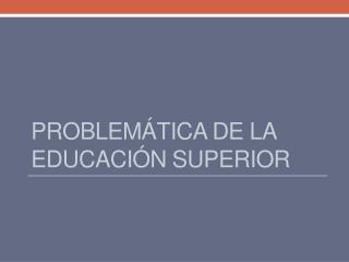 PROBLEMÁTICA DE LA  EDUCACIÓN  SUPERIOR