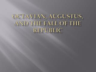 Octavian, Augustus, and the Fall of the Republic