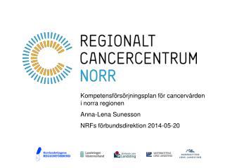 Kompetensförsörjningsplan för cancervården i norra regionen Anna-Lena Sunesson