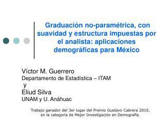 Víctor M. Guerrero Departamento de Estadística – ITAM  y  Eliud Silva UNAM y U. Anáhuac
