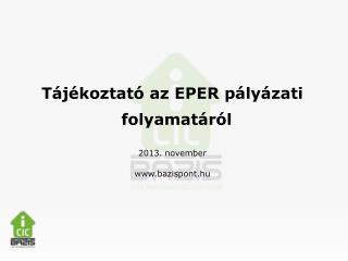 Tájékoztató az EPER pályázati folyamatáról 2013 . november www.bazispont.hu