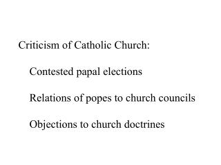 Criticism of Catholic Church: 	Contested papal elections 	Relations of popes to church councils