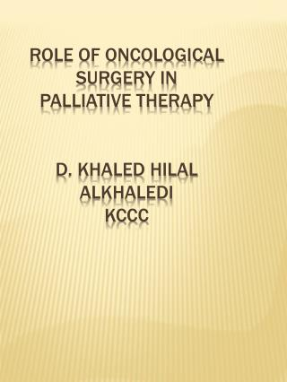 ROLE OF ONCOLOGICAL SURGERY IN PALLIATIVE THERAPY D. KHALED HILAL ALKHALEDI KCCC