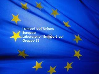 I simboli dell'Unione Europea Laboratorio l'Europa è qui Gruppo 5E