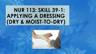 NUR 113: SKILL 39-1: APPLYING A DRESSING (DRY & MOIST-TO-DRY)