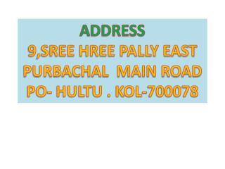 ADDRESS 9,SREE HREE PALLY EAST PURBACHAL  MAIN ROAD  PO- HULTU . KOL-700078