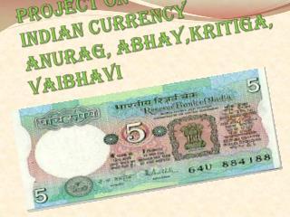 Project on  Indian currency  anurag ,  abhay,kritiga , vaibhavi