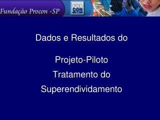 Dados e Resultados do  Projeto-Piloto  Tratamento do  Superendividamento