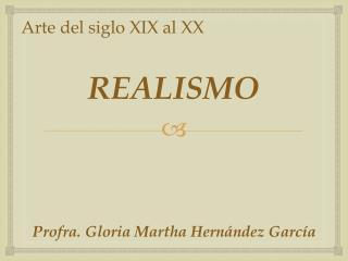 REALISMO Profra. Gloria Martha Hernández García