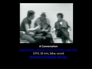 A Conversation Joseph Beuys, Douglas Davis, and Nam June Paik 1974, 34 min, b&w, sound