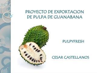 PROYECTO DE EXPORTACION  DE PULPA DE GUANABANA