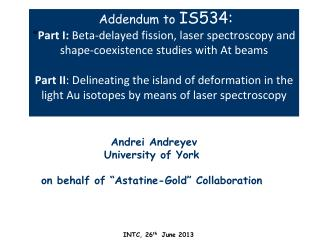 "Andrei Andreyev University of York on behalf of "" Astatine-Gold"" Collaboration"